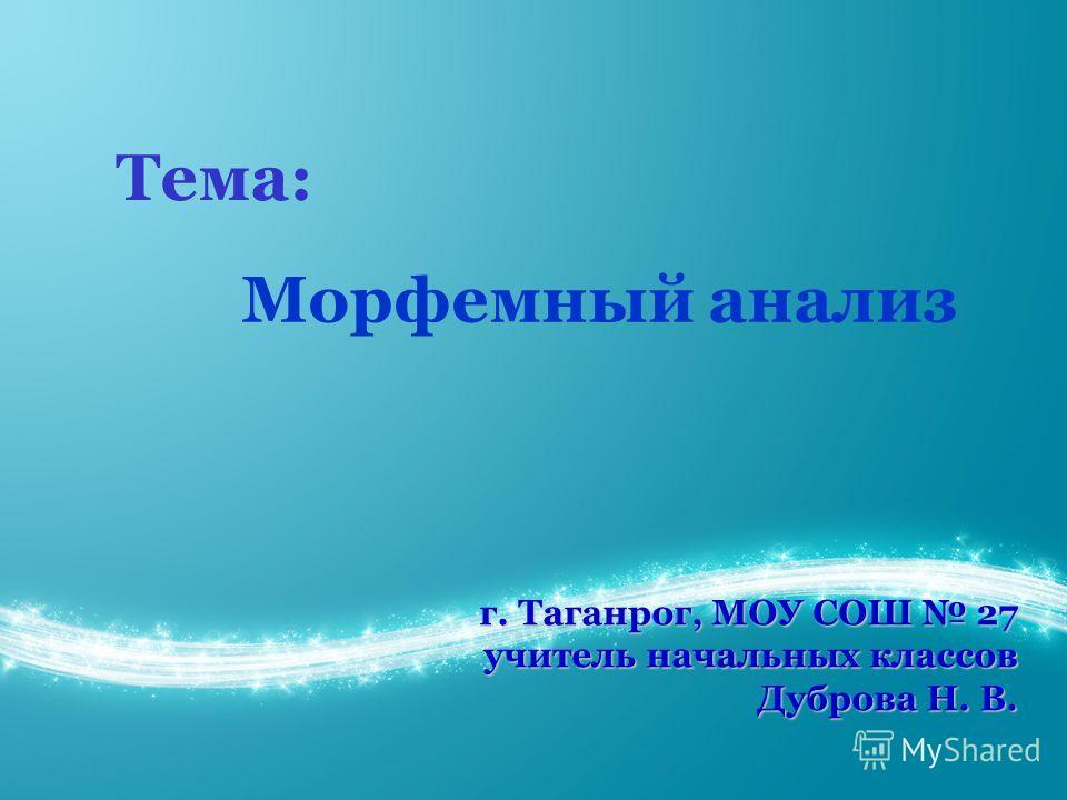 г. Таганрог, МОУ СОШ 27 учитель начальных классов Дуброва Н. В. Тема: Морфемный анализ