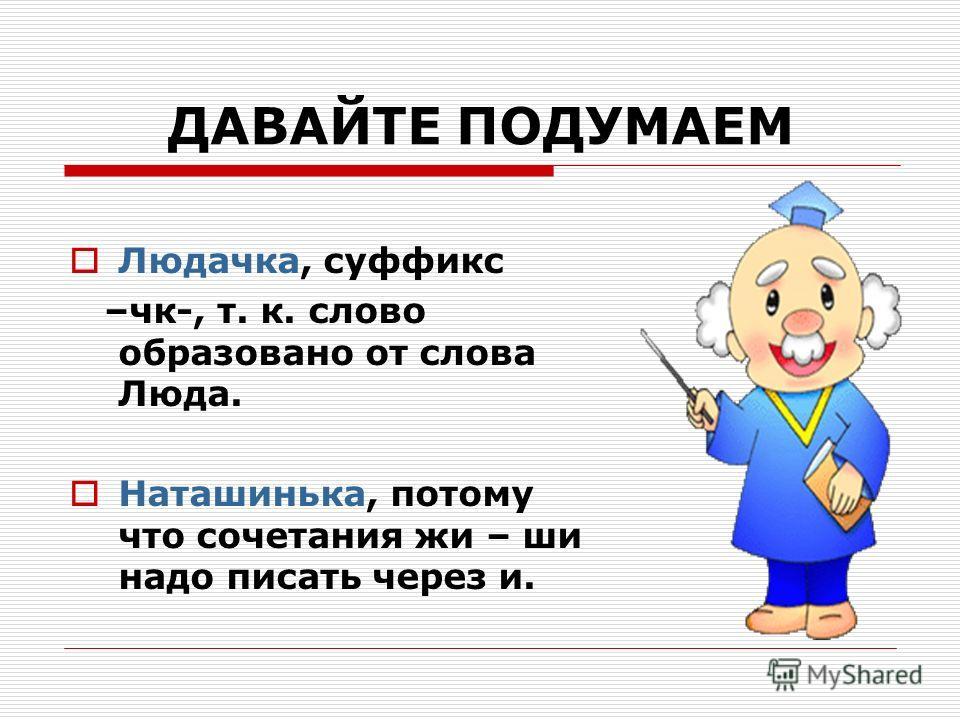 ДАВАЙТЕ ПОДУМАЕМ Людачка, суффикс –чк-, т. к. слово образовано от слова Люда. Наташинька, потому что сочетания жи – ши надо писать через и.