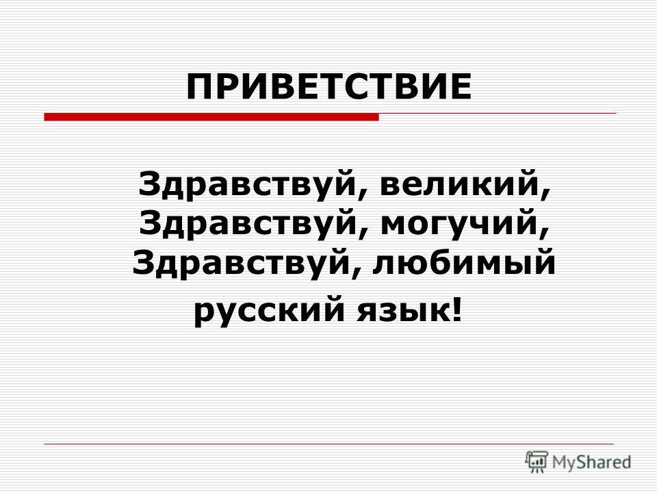 ПРИВЕТСТВИЕ Здравствуй, великий, Здравствуй, могучий, Здравствуй, любимый русский язык!