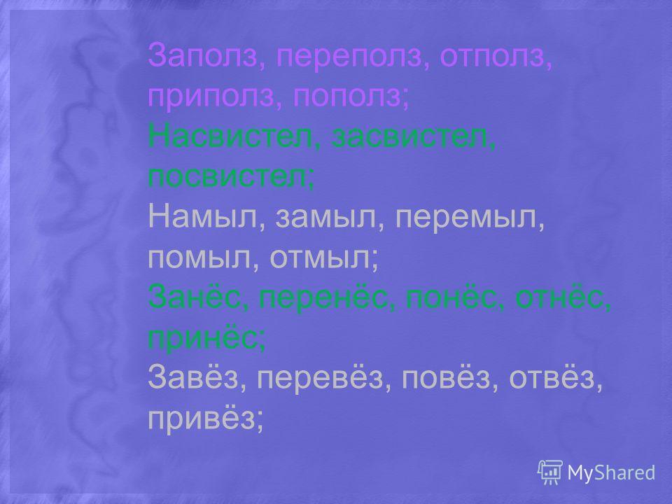 Заполз, переполз, отполз, приполз, пополз; Насвистел, засвистел, посвистел; Намыл, замыл, перемыл, помыл, отмыл; Занёс, перенёс, понёс, отнёс, принёс; Завёз, перевёз, повёз, отвёз, привёз;