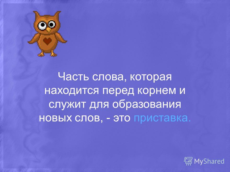 Часть слова, которая находится перед корнем и служит для образования новых слов, - это приставка.