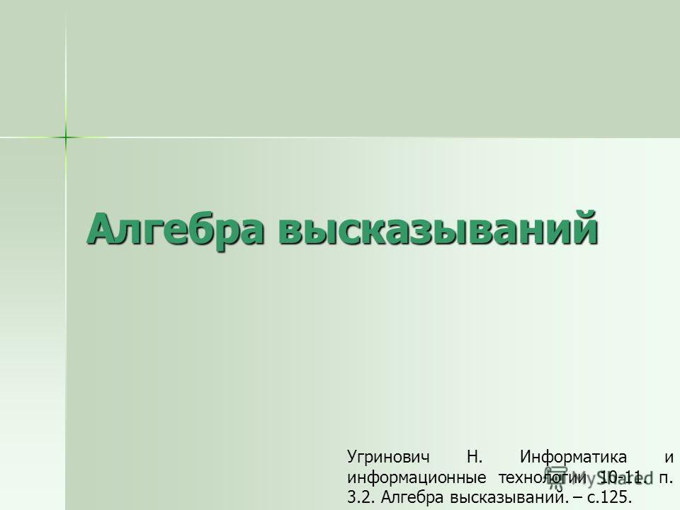 Алгебра высказываний Угринович Н. Информатика и информационные технологии 10-11. п. 3.2. Алгебра высказываний. – с.125.