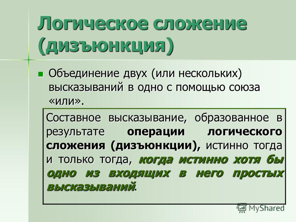 Логическое сложение (дизъюнкция) Объединение двух (или нескольких) высказываний в одно с помощью союза «или». Объединение двух (или нескольких) высказываний в одно с помощью союза «или». Составное высказывание, образованное в результате операции логи