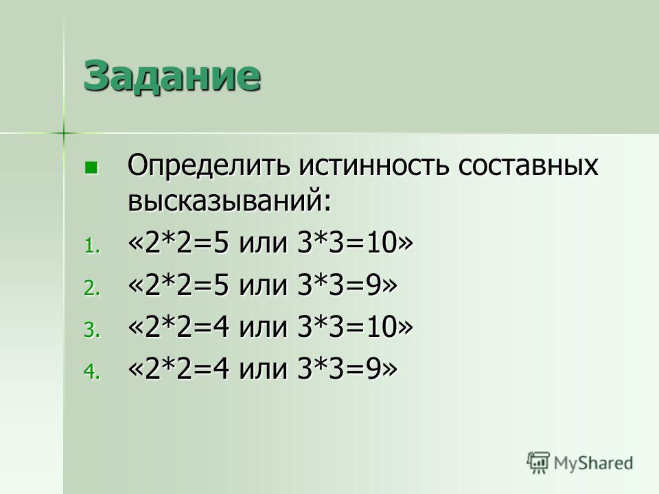 Задание Определить истинность составных высказываний: Определить истинность составных высказываний: 1. «2*2=5 или 3*3=10» 2. «2*2=5 или 3*3=9» 3. «2*2=4 или 3*3=10» 4. «2*2=4 или 3*3=9»