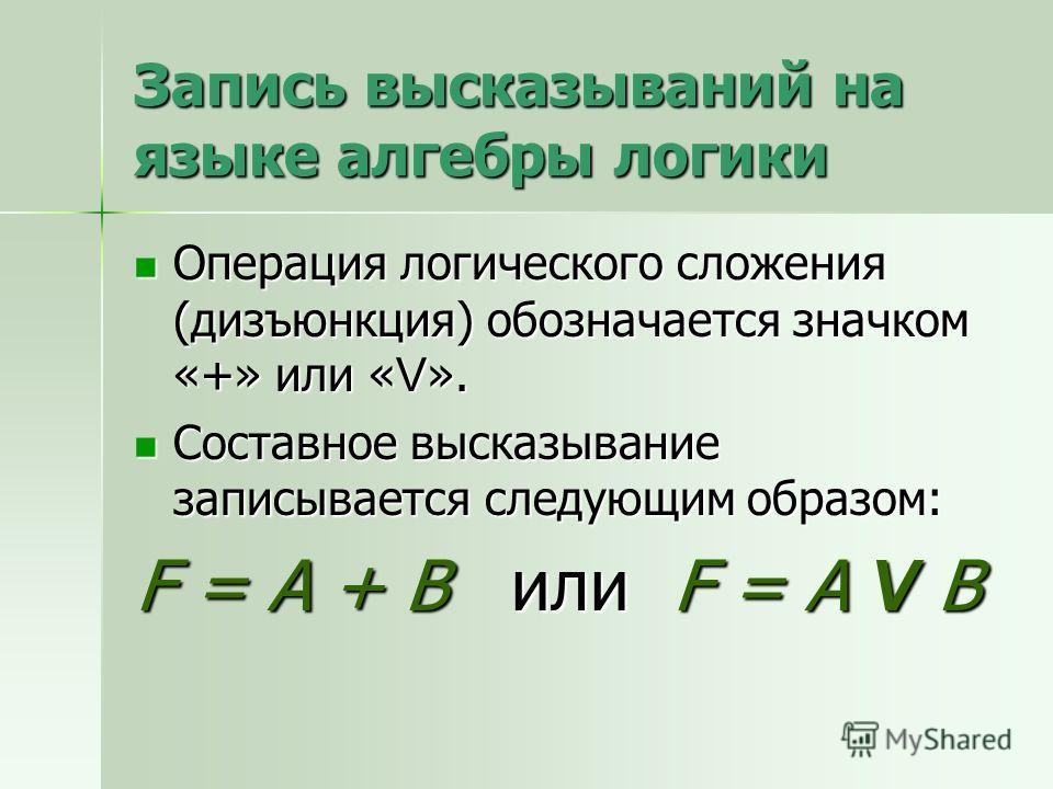 Запись высказываний на языке алгебры логики Операция логического сложения (дизъюнкция) обозначается значком «+» или « V ». Операция логического сложения (дизъюнкция) обозначается значком «+» или « V ». Составное высказывание записывается следующим об
