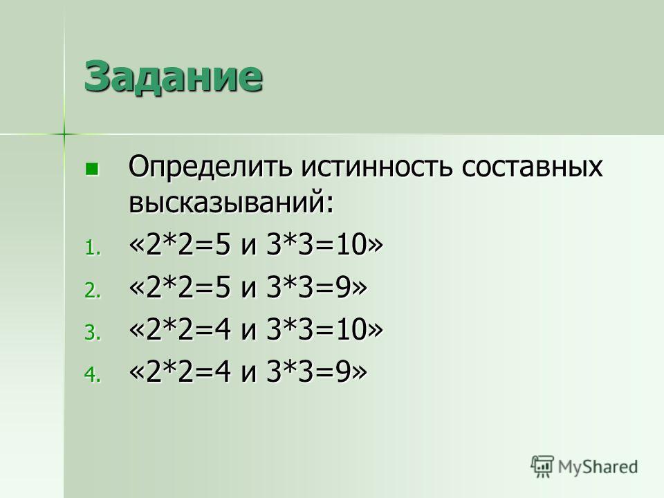 Задание Определить истинность составных высказываний: Определить истинность составных высказываний: 1. «2*2=5 и 3*3=10» 2. «2*2=5 и 3*3=9» 3. «2*2=4 и 3*3=10» 4. «2*2=4 и 3*3=9»