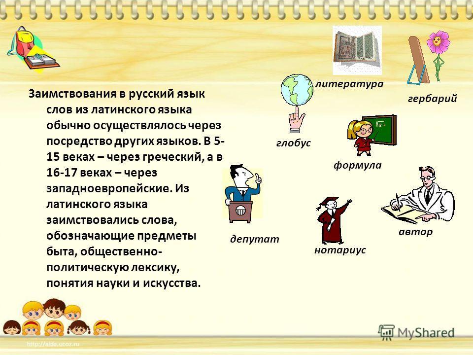 Заимствования в русский язык слов из латинского языка обычно осуществлялось через посредство других языков. В 5- 15 веках – через греческий, а в 16-17 веках – через западноевропейские. Из латинского языка заимствовались слова, обозначающие предметы б