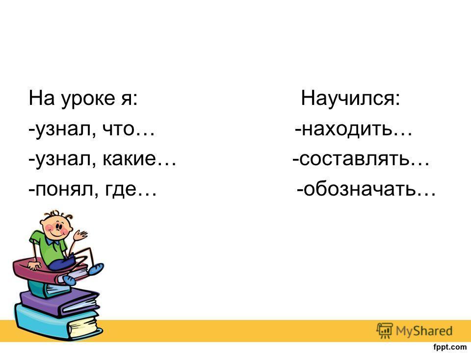 На уроке я: Научился: -узнал, что… -находить… -узнал, какие… -составлять… -понял, где… -обозначать…