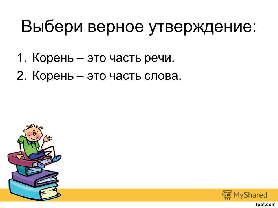 Выбери верное утверждение: 1. Корень – это часть речи. 2. Корень – это часть слова.