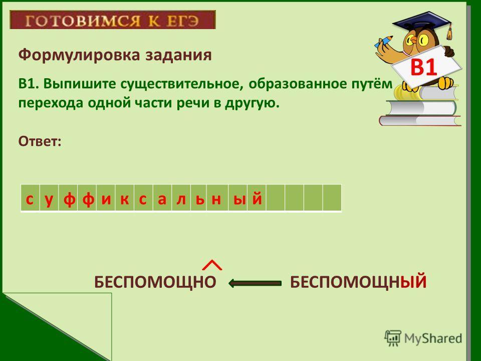 Формулировка задания В1. Выпишите существительное, образованное путём перехода одной части речи в другую. Ответ: БЕСПОМОЩНО БЕСПОМОЩНЫЙ суффиксальный