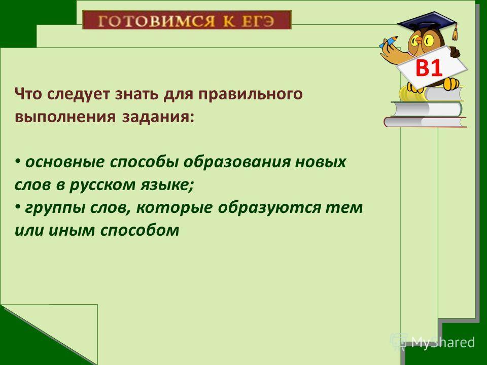 В1 Что следует знать для правильного выполнения задания: основные способы образования новых слов в русском языке; группы слов, которые образуются тем или иным способом