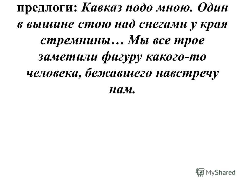 1. Выпишите из предложенных предложений в два столбика непроизводные и производные предлоги: Кавказ подо мною. Один в вышине стою над снегами у края стремнины… Мы все трое заметили фигуру какого-то человека, бежавшего навстречу нам.