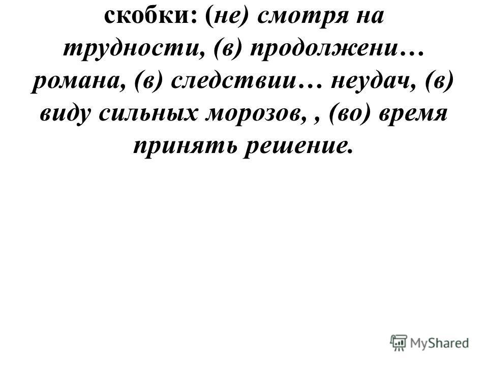 2. Запишите СС, вставляя пропущенные буквы и раскрывая скобки: (не) смотря на трудности, (в) продолжени… романа, (в) следствии… неудач, (в) виду сильных морозов,, (во) время принять решение.