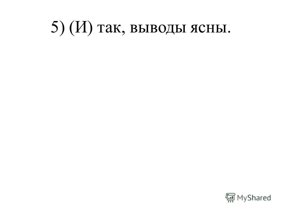 5) (И) так, выводы ясны.