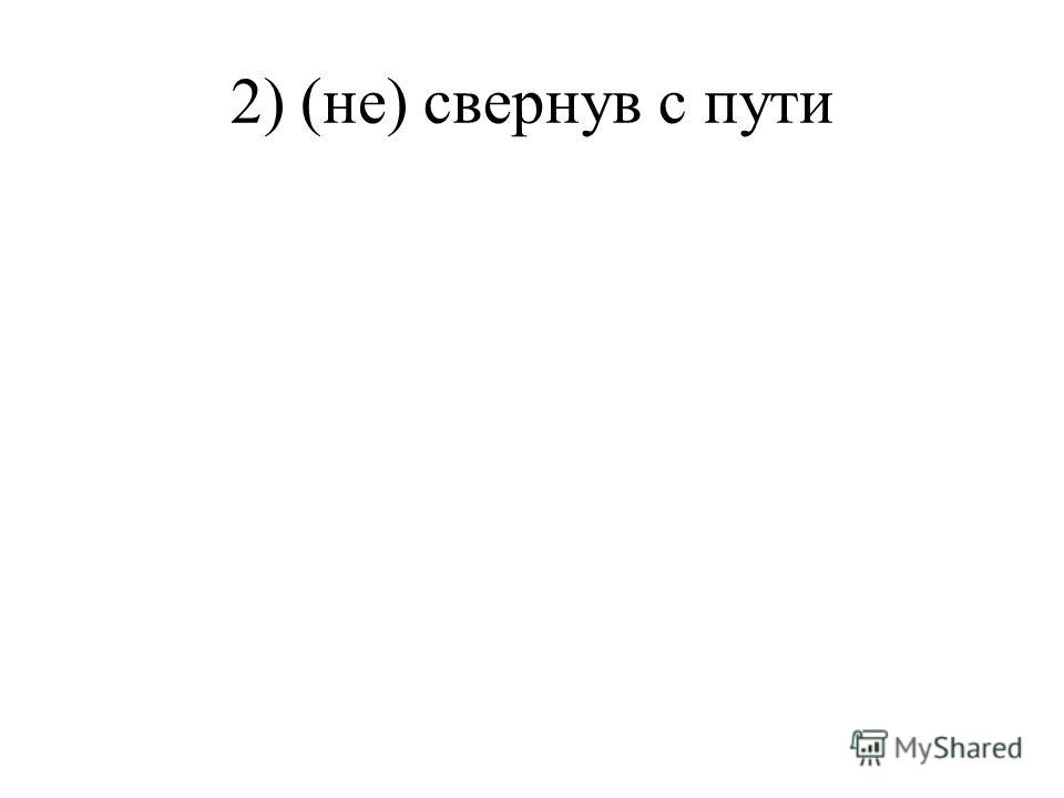 2) (не) свернув с пути