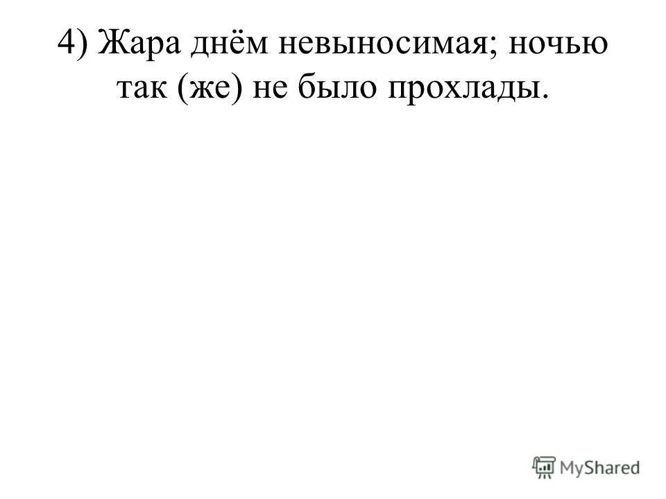 4) Жара днём невыносимая; ночью так (же) не было прохлады.