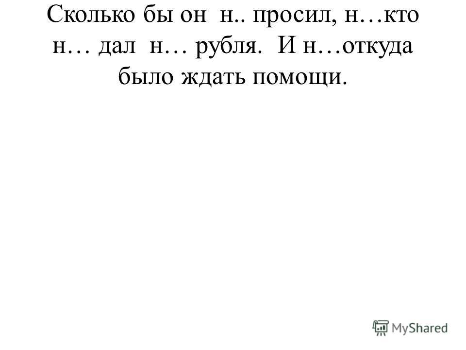 Сколько бы он н.. просил, н…кто н… дал н… рубля. И н…откуда было ждать помощи.