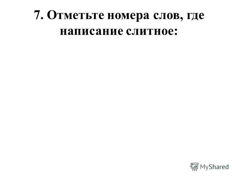 7. Отметьте номера слов, где написание слитное: