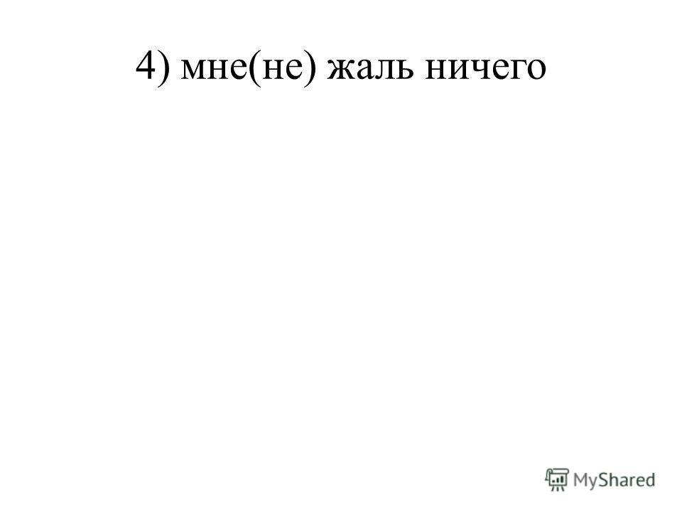 4) мне(не) жаль ничего