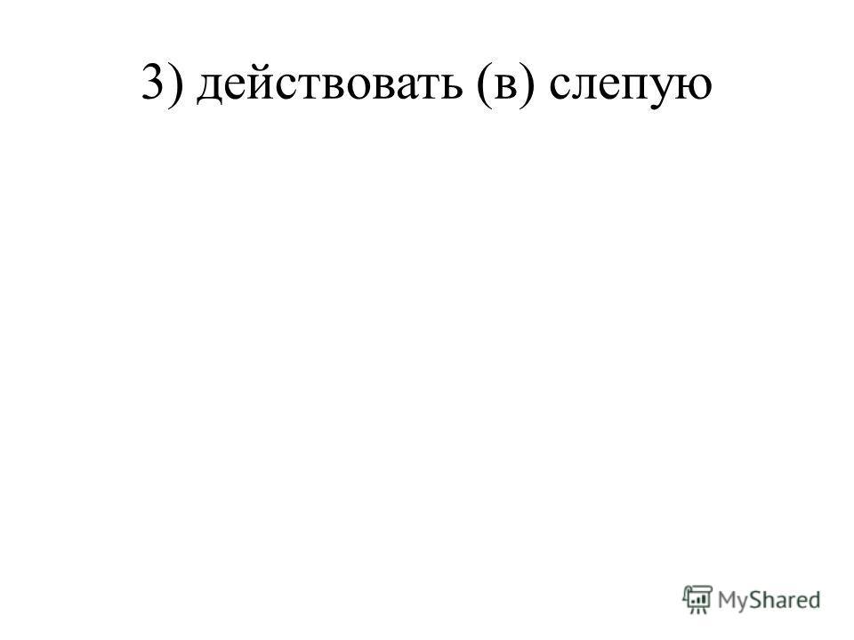 3) действовать (в) слепую
