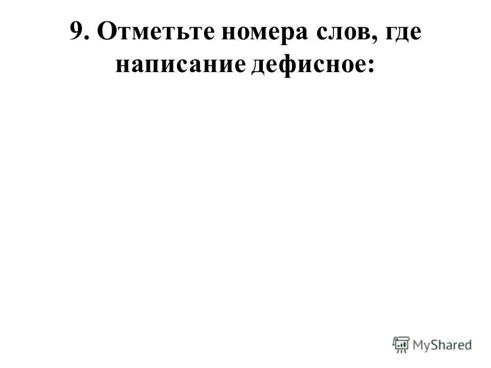 9. Отметьте номера слов, где написание дефисное: