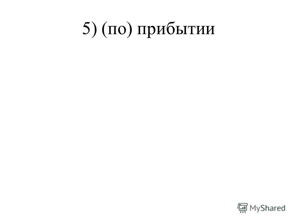 5) (по) прибытии