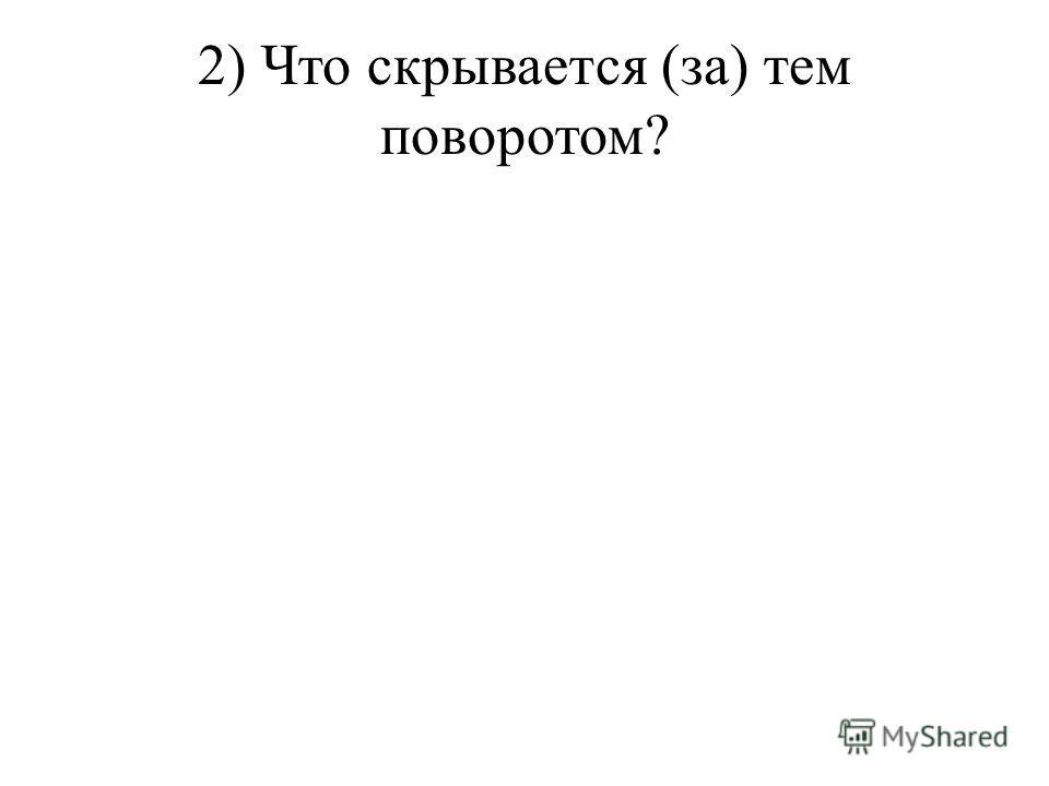 2) Что скрывается (за) тем поворотом?