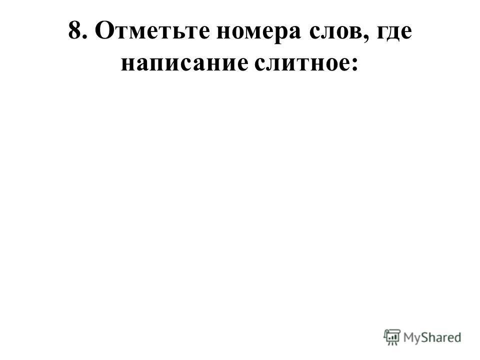 8. Отметьте номера слов, где написание слитное: