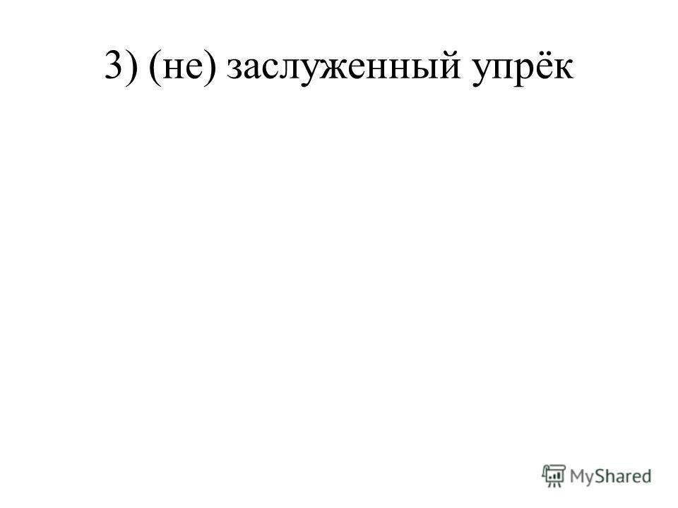 3) (не) заслуженный упрёк
