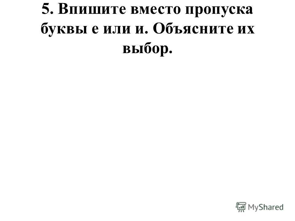 5. Впишите вместо пропуска буквы е или и. Объясните их выбор.