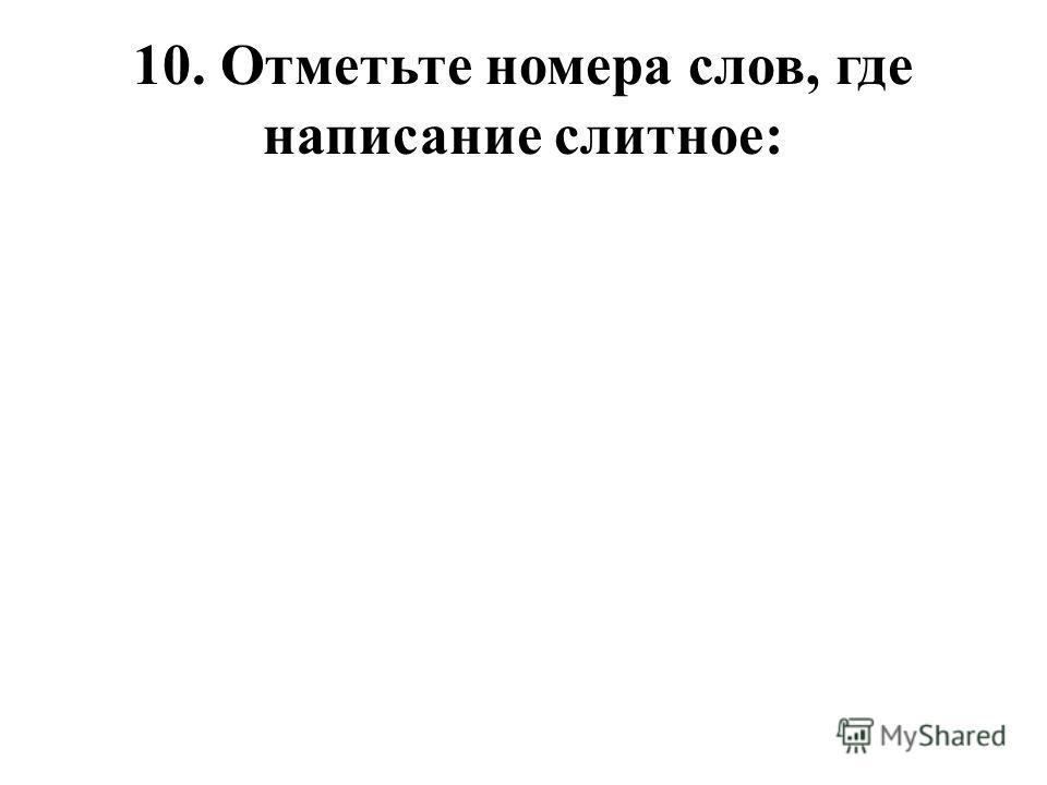 10. Отметьте номера слов, где написание слитное: