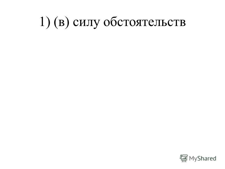 1) (в) силу обстоятельств