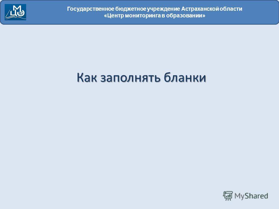 Государственное бюджетное учреждение Астраханской области «Центр мониторинга в образовании» Как заполнять бланки