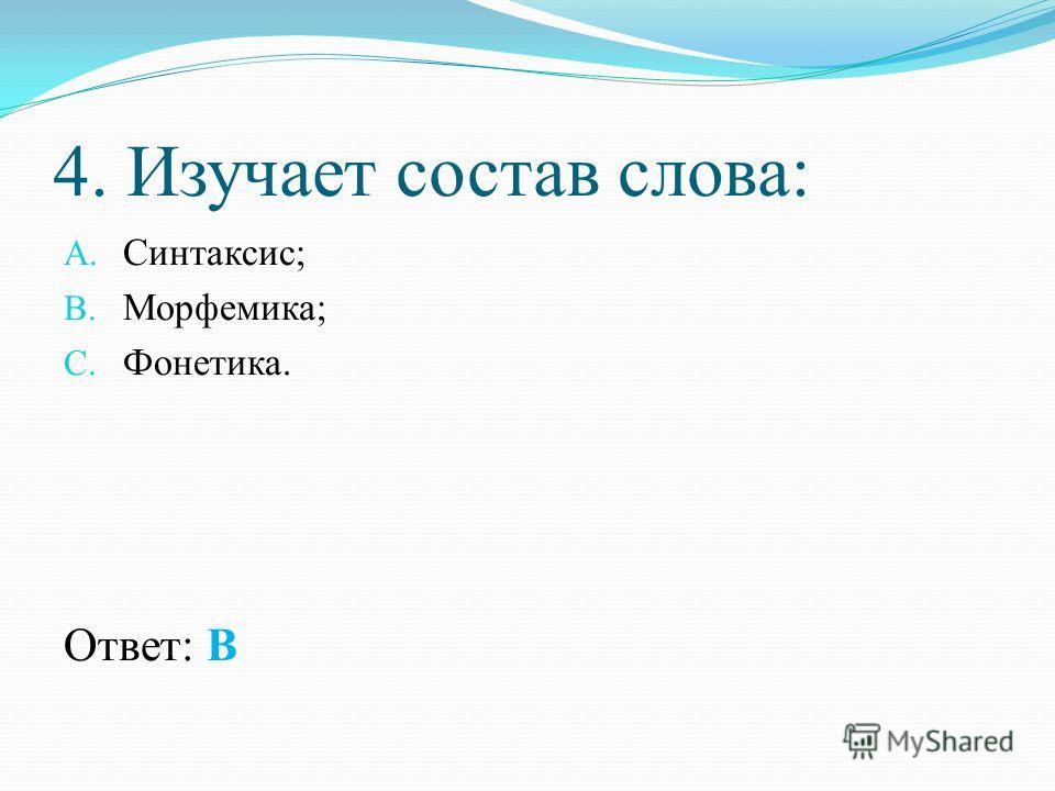 4. Изучает состав слова: A. Синтаксис; B. Морфемика; C. Фонетика. Ответ: В
