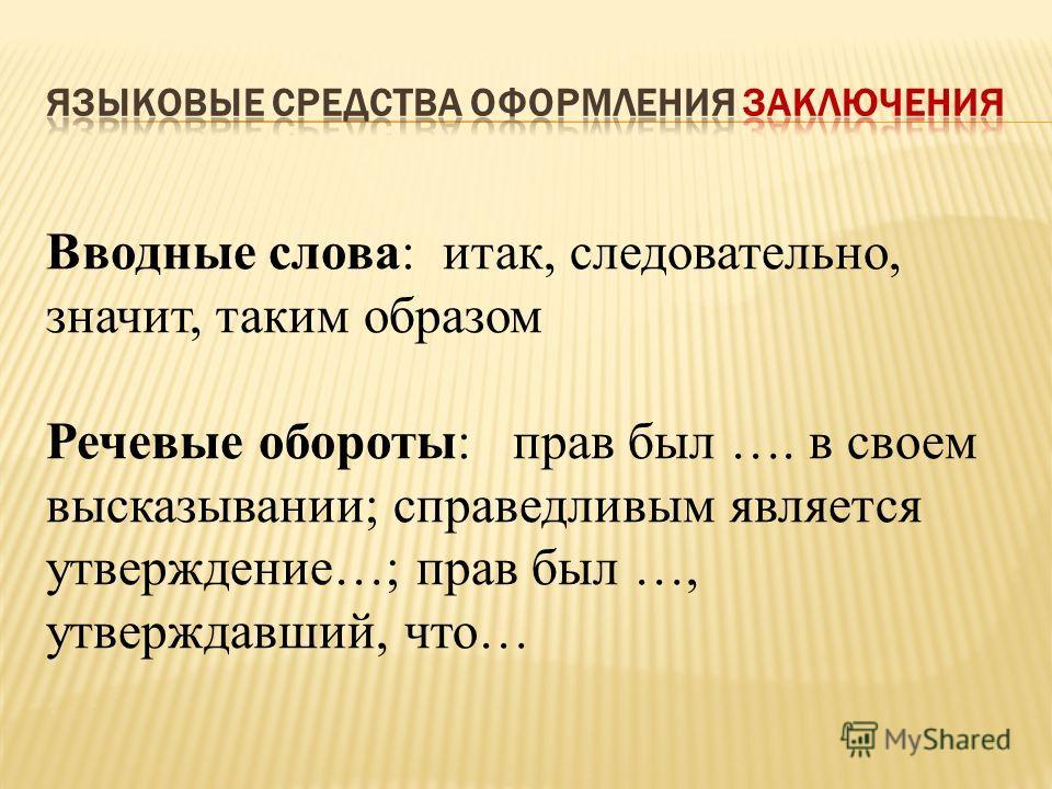 Вводные слова: итак, следовательно, значит, таким образом Речевые обороты: прав был …. в своем высказывании; справедливым является утверждение…; прав был …, утверждавший, что…