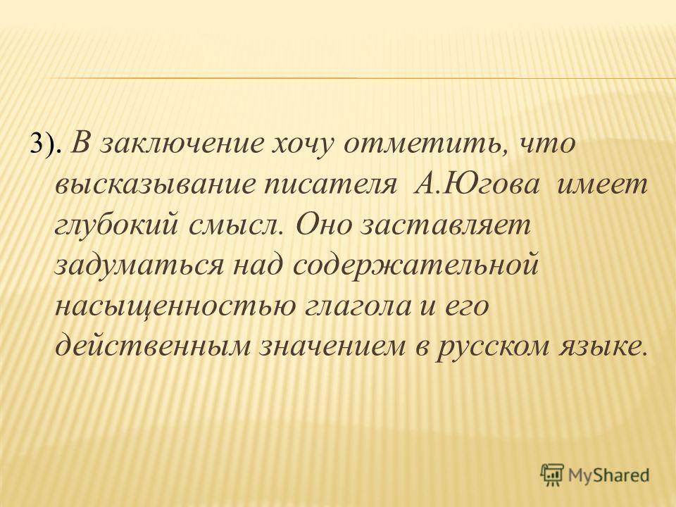 3). В заключение хочу отметить, что высказывание писателя А.Югова имеет глубокий смысл. Оно заставляет задуматься над содержательной насыщенностью глагола и его действенным значением в русском языке.