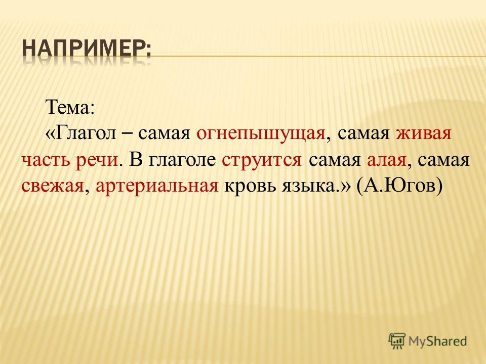 Тема: «Глагол – самая огнепышущая, самая живая часть речи. В глаголе струится самая алая, самая свежая, артериальная кровь языка.» (А.Югов)