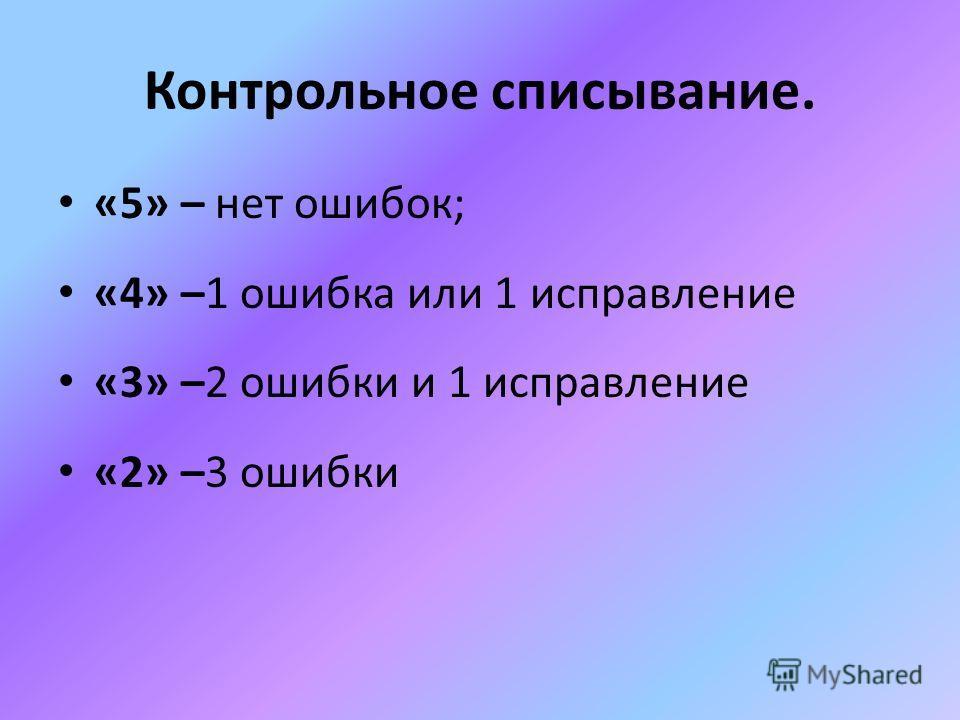 Контрольное списывание. «5» – нет ошибок; «4» –1 ошибка или 1 исправление «3» –2 ошибки и 1 исправление «2» –3 ошибки