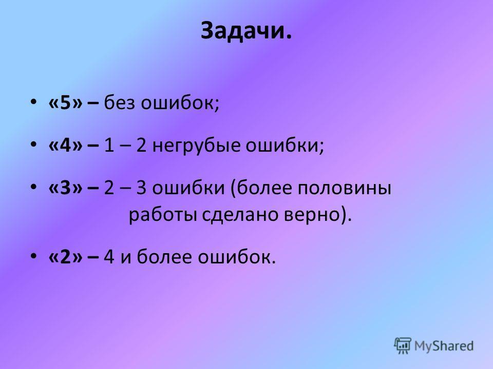 Задачи. «5» – без ошибок; «4» – 1 – 2 негрубые ошибки; «3» – 2 – 3 ошибки (более половины работы сделано верно). «2» – 4 и более ошибок.