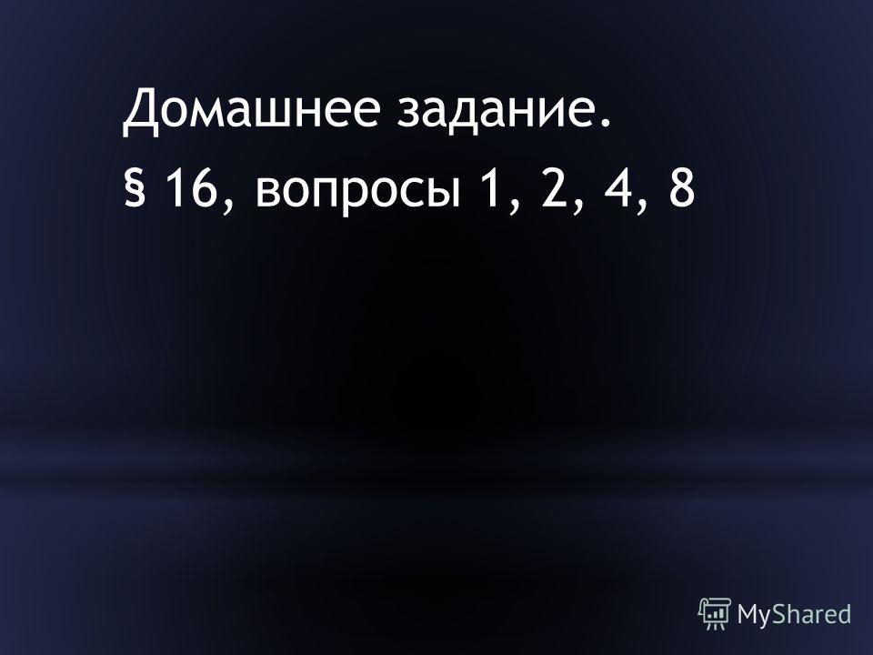 Домашнее задание. § 16, вопросы 1, 2, 4, 8
