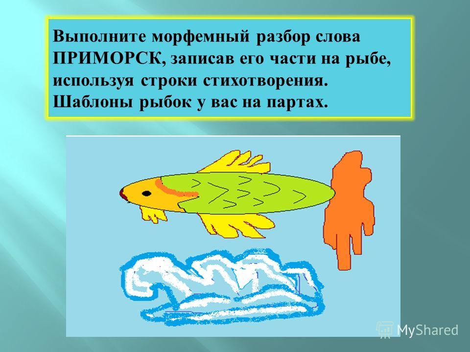 Выполните морфемный разбор слова ПРИМОРСК, записав его части на рыбе, используя строки стихотворения. Шаблоны рыбок у вас на партах.