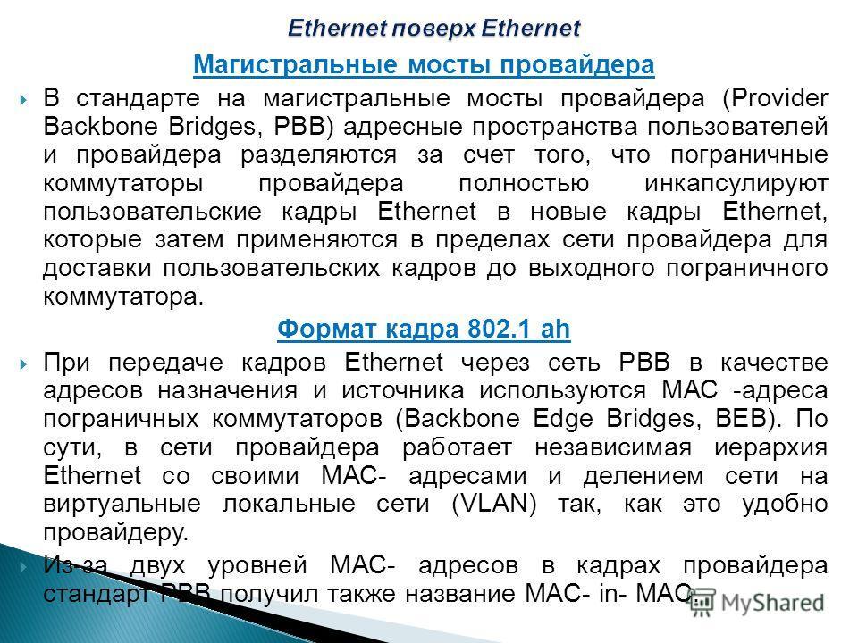 Магистральные мосты провайдера В стандарте на магистральные мосты провайдера (Provider Backbone Bridges, РВВ) адресные пространства пользователей и провайдера разделяются за счет того, что пограничные коммутаторы провайдера полностью инкапсулируют по