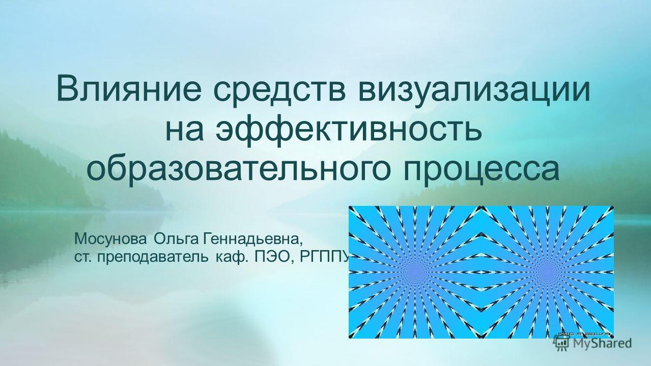 Мосунова Ольга Геннадьевна, ст. преподаватель каф. ПЭО, РГППУ Влияние средств визуализации на эффективность образовательного процесса