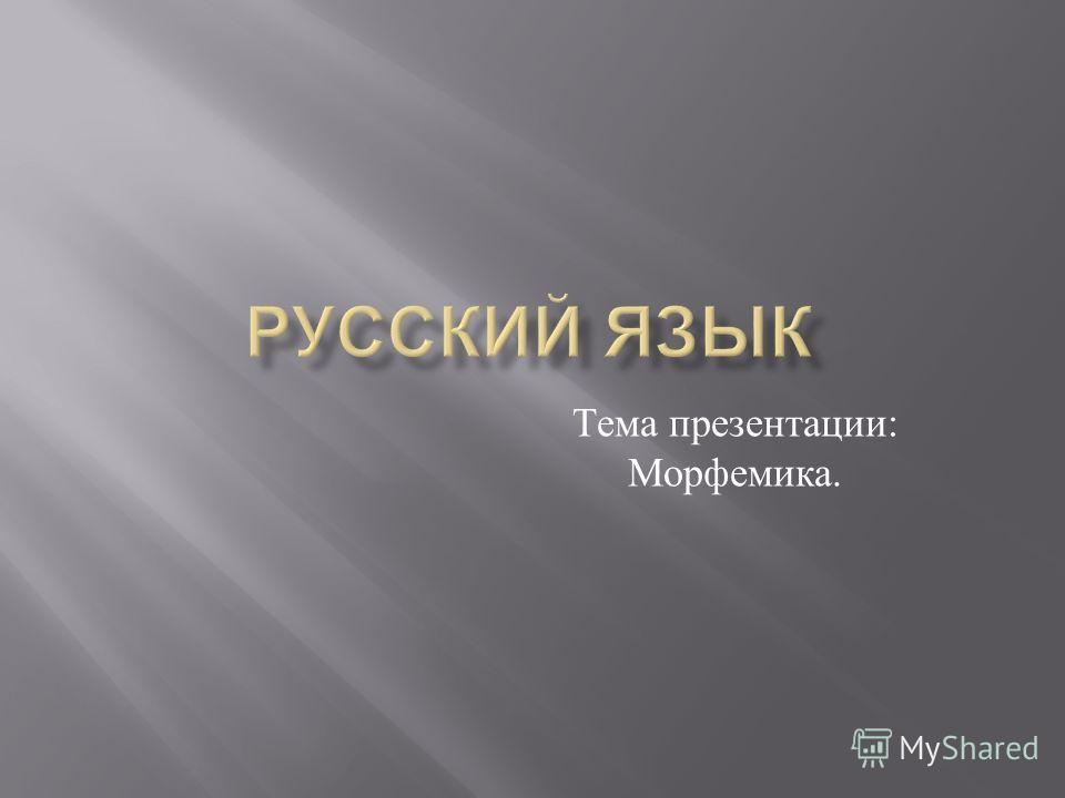 Тема презентации : Морфемика.