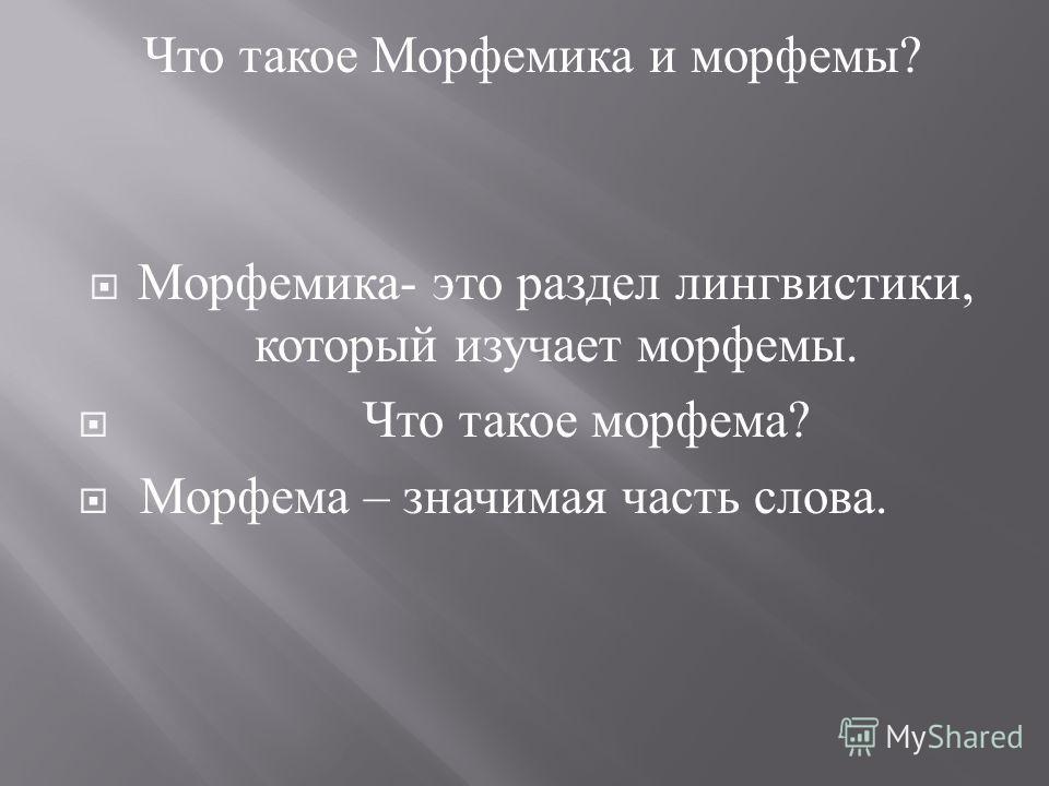 Что такое Морфемика и морфемы ? Морфемика - это раздел лингвистики, который изучает морфемы. Что такое морфема ? Морфема – значимая часть слова.