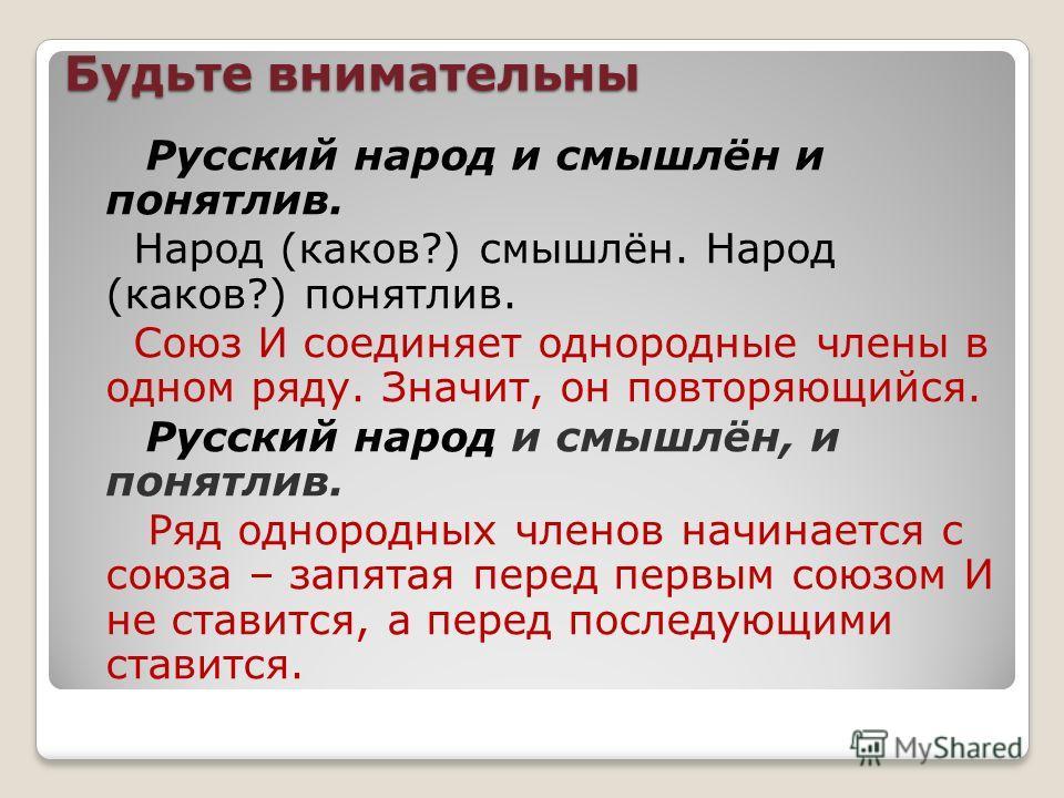 Будьте внимательны Русский народ и смышлён и понятлив. Народ (каков?) смышлён. Народ (каков?) понятлив. Союз И соединяет однородные члены в одном ряду. Значит, он повторяющийся. Русский народ и смышлён, и понятлив. Ряд однородных членов начинается с