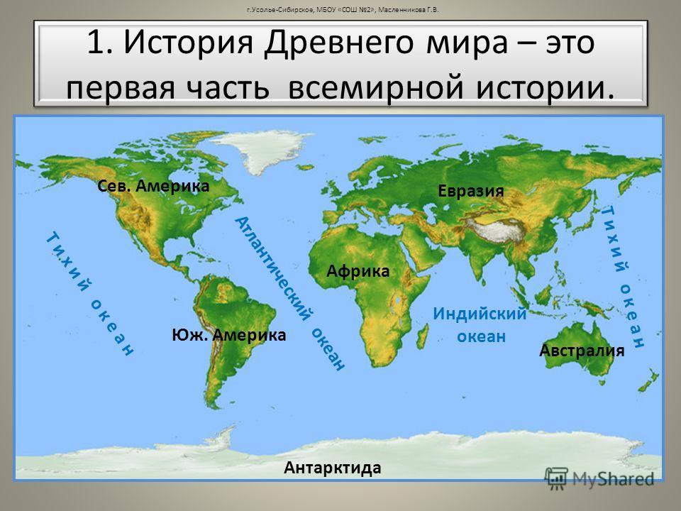 1. История Древнего мира – это первая часть всемирной истории. Сев. Америка Юж. Америка Африка Австралия Антарктида Евразия Т и х и й о к е а н А т л а н т и ч е с к и й о к е а н Т и х и й о к е а н Индийский океан г.Усолье-Сибирское, МБОУ «СОШ 2»,