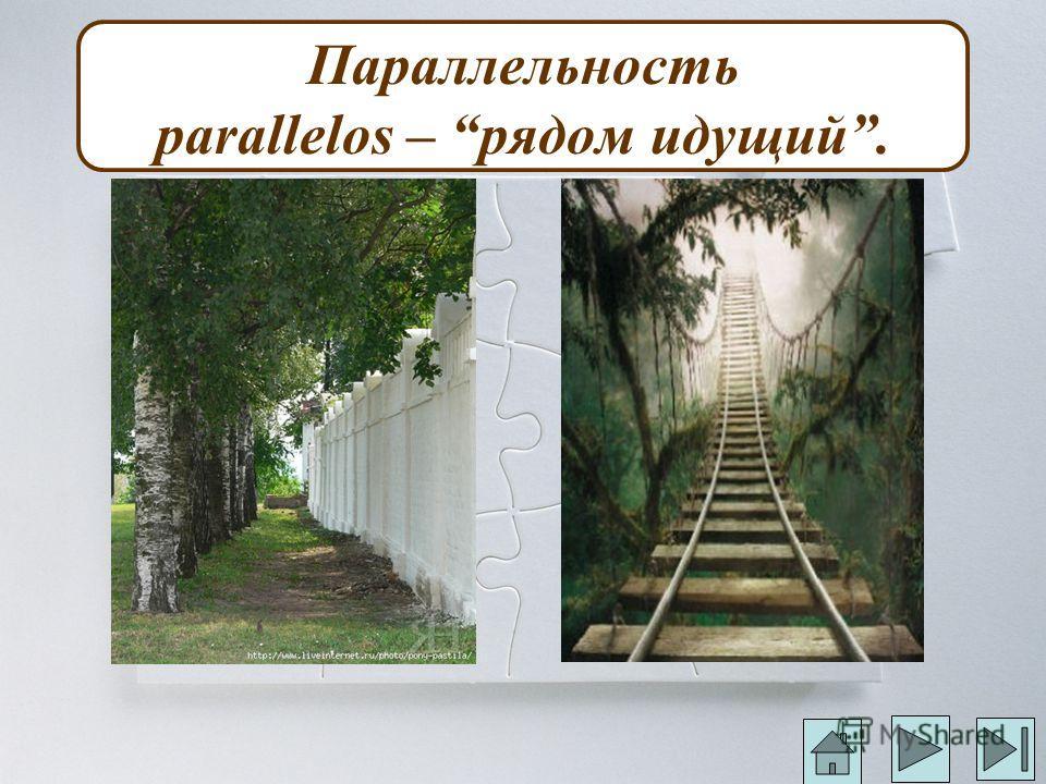 Параллельность parallelos – рядом идущий.