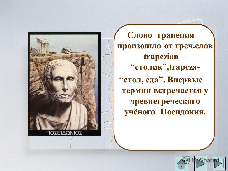 Слово трапеция произошло от греч.слов trapezion – столик,trapeza- стол, еда. Впервые термин встречается у древнегреческого учёного Посидония.