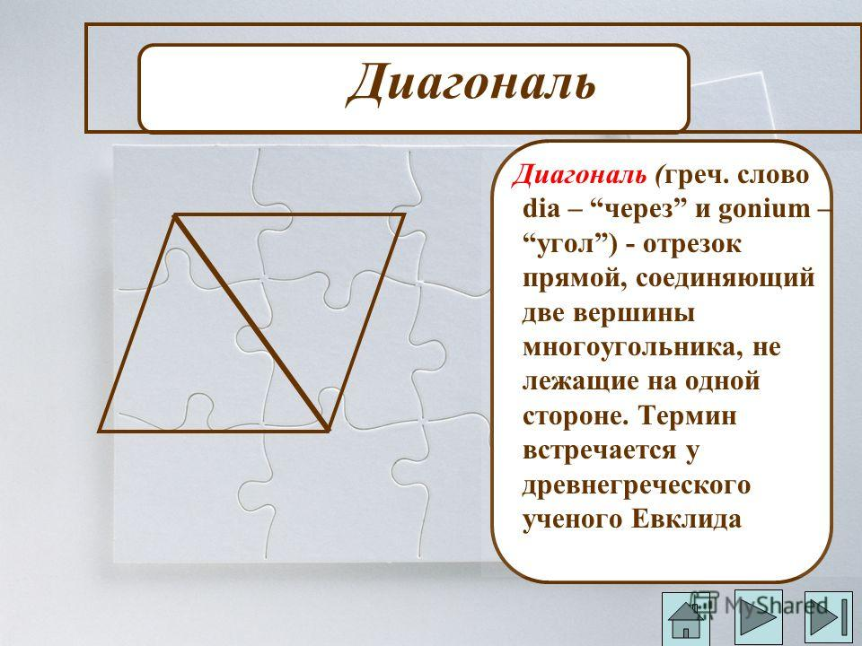 Диагональ Диагональ (греч. слово dia – через и gonium – угол) - отрезок прямой, соединяющий две вершины многоугольника, не лежащие на одной стороне. Термин встречается у древнегреческого ученого Евклида